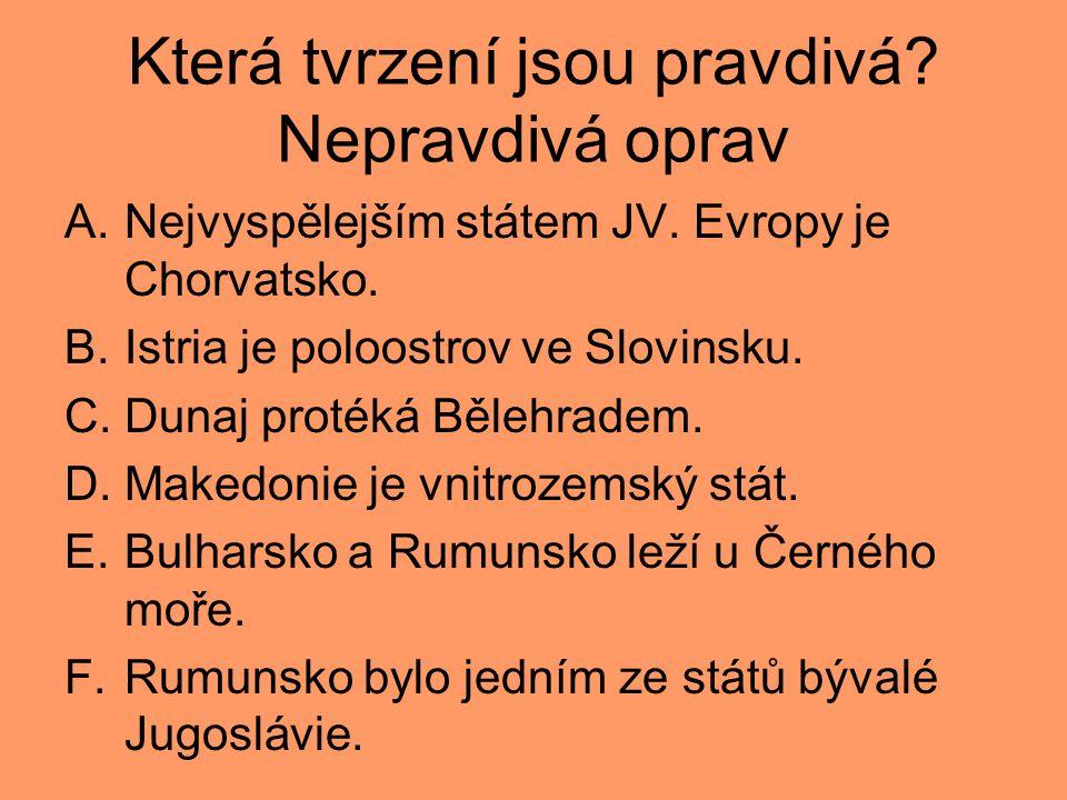 Která tvrzení jsou pravdivá? Nepravdivá oprav A.Nejvyspělejším státem JV. Evropy je Chorvatsko. B.Istria je poloostrov ve Slovinsku. C.Dunaj protéká B