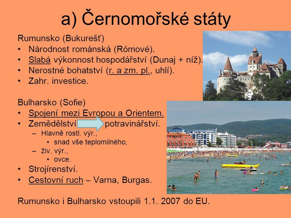 a) Černomořské státy Rumunsko (Bukurešť) Národnost románská (Rómové). Slabá výkonnost hospodářství (Dunaj + níž). Nerostné bohatství (r. a zm. pl., uh