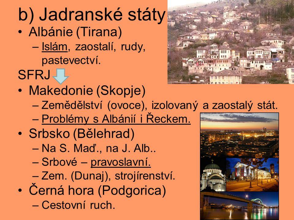 b) Jadranské státy Albánie (Tirana) –Islám, zaostalí, rudy, pastevectví. SFRJ Makedonie (Skopje) –Zemědělství (ovoce), izolovaný a zaostalý stát. –Pro