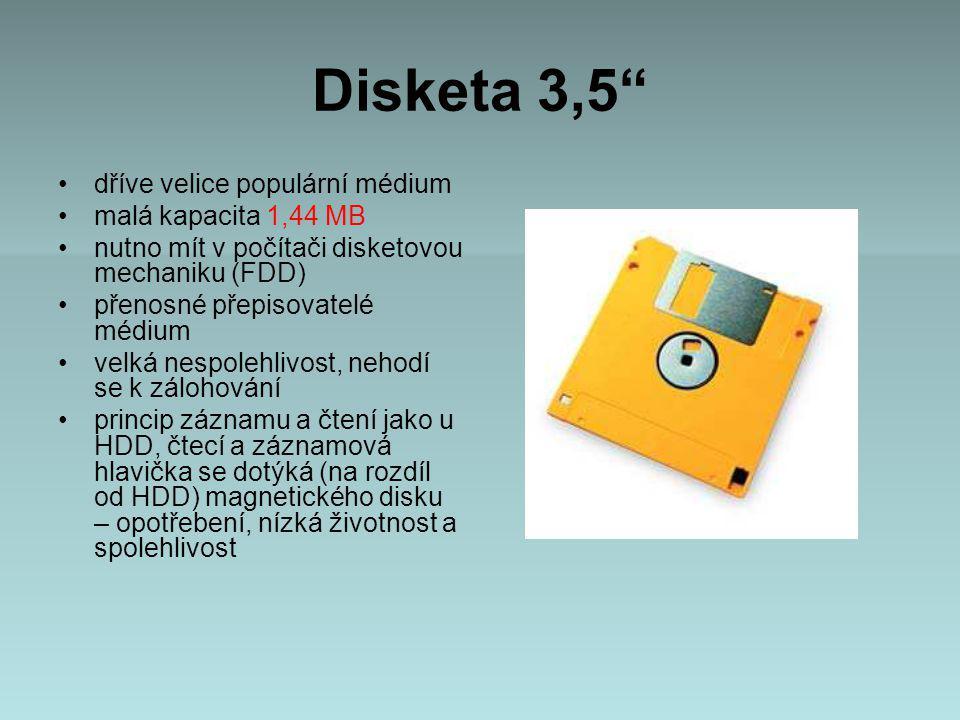 Disketa 3,5 dříve velice populární médium malá kapacita 1,44 MB nutno mít v počítači disketovou mechaniku (FDD) přenosné přepisovatelé médium velká nespolehlivost, nehodí se k zálohování princip záznamu a čtení jako u HDD, čtecí a záznamová hlavička se dotýká (na rozdíl od HDD) magnetického disku – opotřebení, nízká životnost a spolehlivost