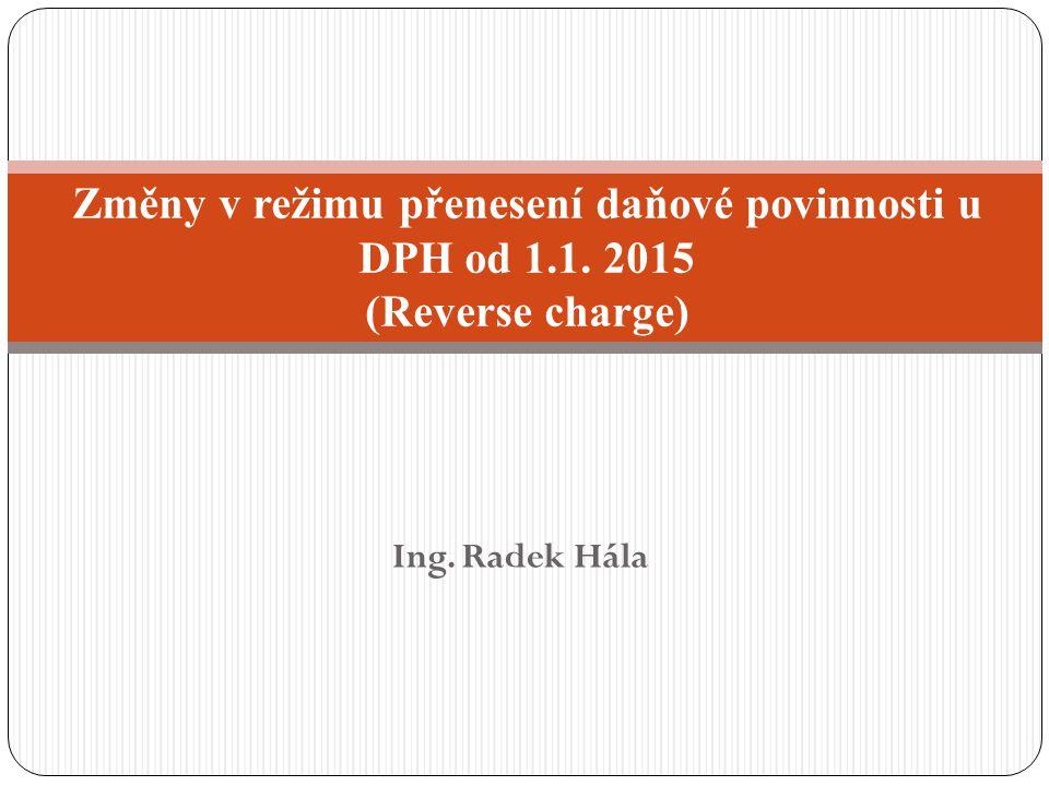 Ing. Radek Hála Změny v režimu přenesení daňové povinnosti u DPH od 1.1. 2015 (Reverse charge)