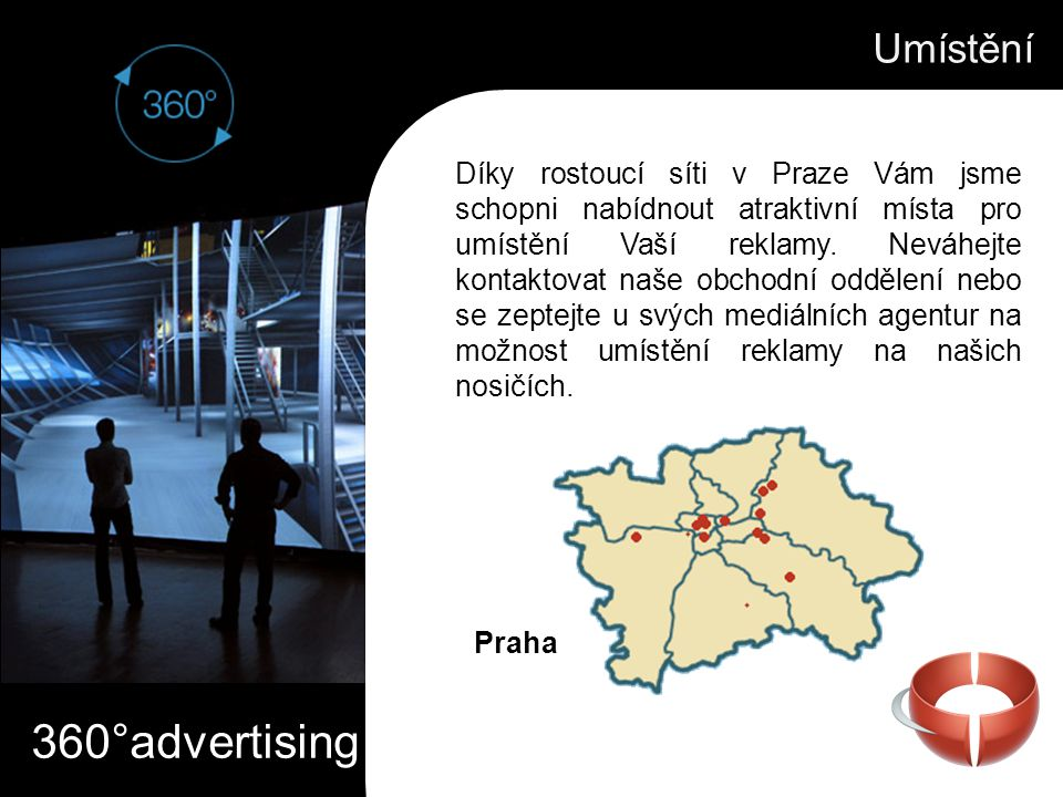 360°advertising Umístění Díky rostoucí síti v Praze Vám jsme schopni nabídnout atraktivní místa pro umístění Vaší reklamy. Neváhejte kontaktovat naše