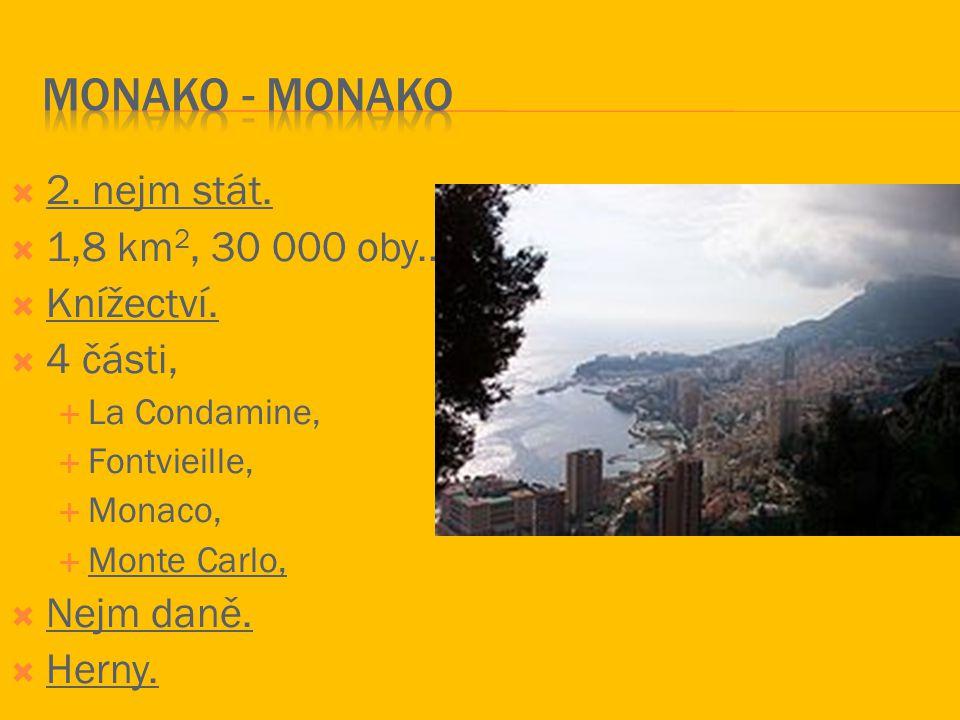  2. nejm stát.  1,8 km 2, 30 000 oby..  Knížectví.  4 části,  La Condamine,  Fontvieille,  Monaco,  Monte Carlo,  Nejm daně.  Herny.
