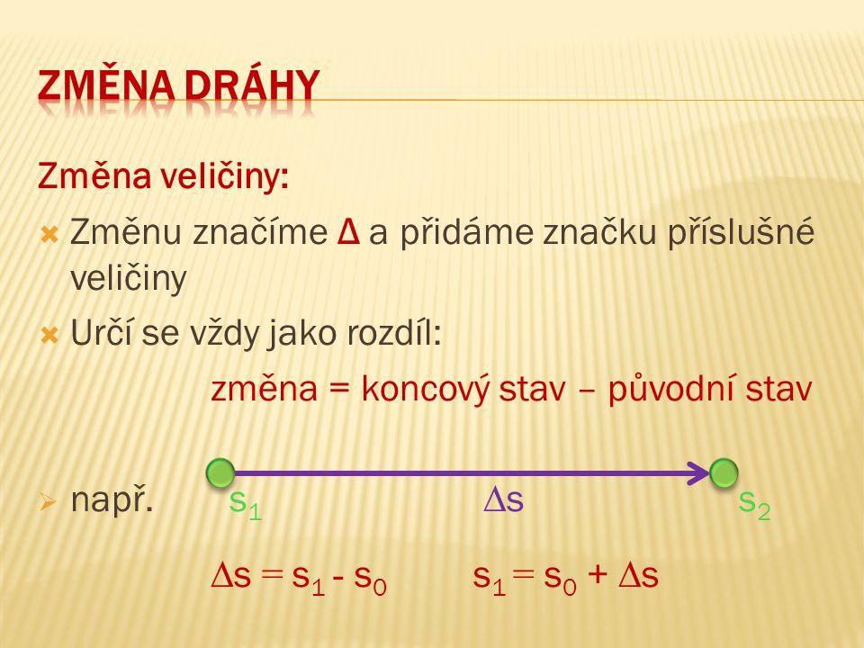 Změna veličiny:  Změnu značíme Δ a přidáme značku příslušné veličiny  Určí se vždy jako rozdíl: změna = koncový stav – původní stav  např. s 1 ∆ s