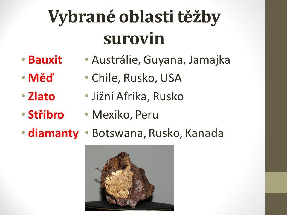 Vybrané oblasti těžby surovin Bauxit Měď Zlato Stříbro diamanty Austrálie, Guyana, Jamajka Chile, Rusko, USA Jižní Afrika, Rusko Mexiko, Peru Botswana