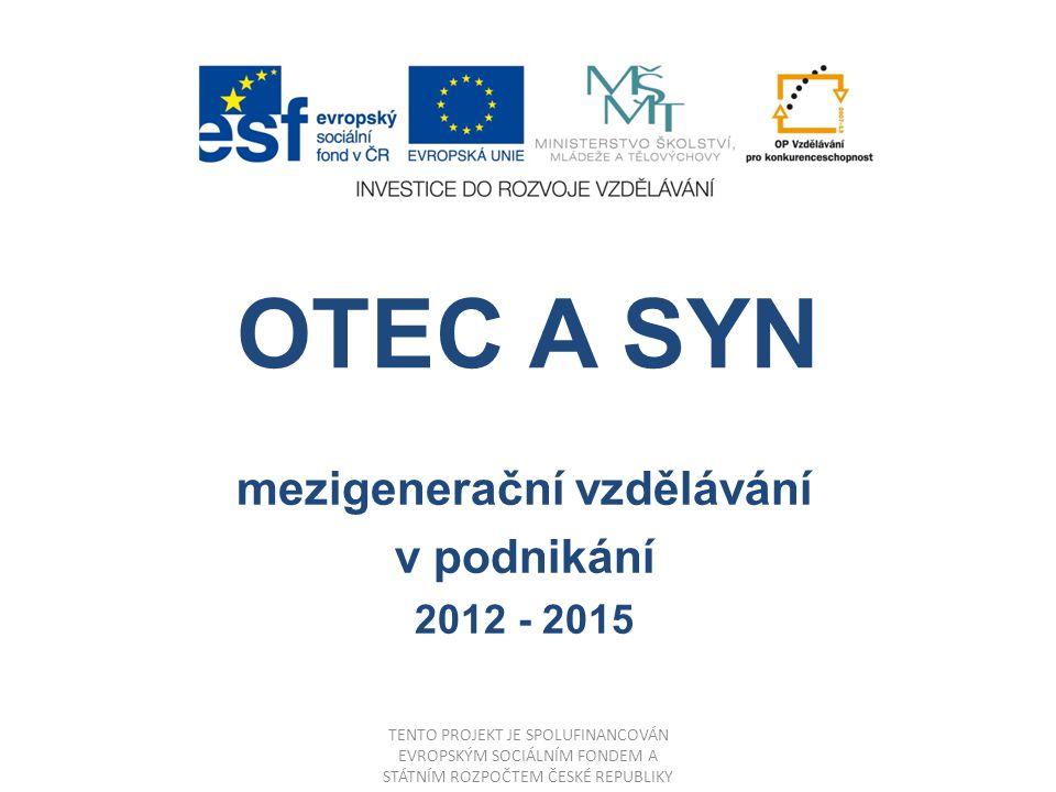 OTEC A SYN mezigenerační vzdělávání v podnikání 2012 - 2015 TENTO PROJEKT JE SPOLUFINANCOVÁN EVROPSKÝM SOCIÁLNÍM FONDEM A STÁTNÍM ROZPOČTEM ČESKÉ REPUBLIKY