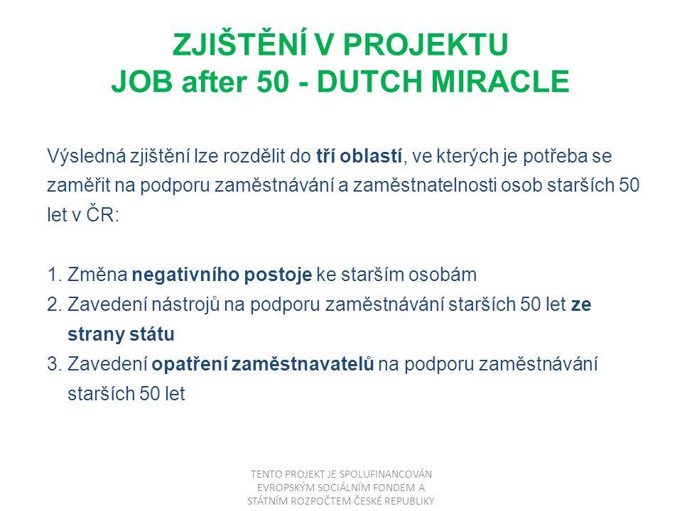 ZJIŠTĚNÍ V PROJEKTU JOB after 50 - DUTCH MIRACLE Výsledná zjištění lze rozdělit do tří oblastí, ve kterých je potřeba se zaměřit na podporu zaměstnávání a zaměstnatelnosti osob starších 50 let v ČR: 1.