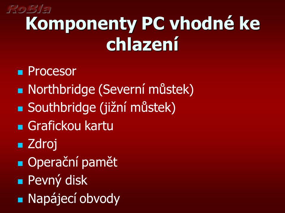 Komponenty PC vhodné ke chlazení Procesor Northbridge (Severní můstek) Southbridge (jižní můstek) Grafickou kartu Zdroj Operační pamět Pevný disk Napá