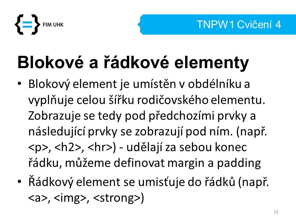 TNPW1 Cvičení 4 Blokové a řádkové elementy Blokový element je umístěn v obdélníku a vyplňuje celou šířku rodičovského elementu. Zobrazuje se tedy pod