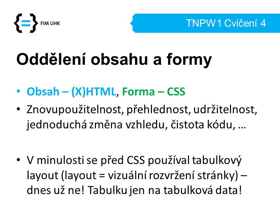 TNPW1 Cvičení 4 Oddělení obsahu a formy Obsah – (X)HTML, Forma – CSS Znovupoužitelnost, přehlednost, udržitelnost, jednoduchá změna vzhledu, čistota k