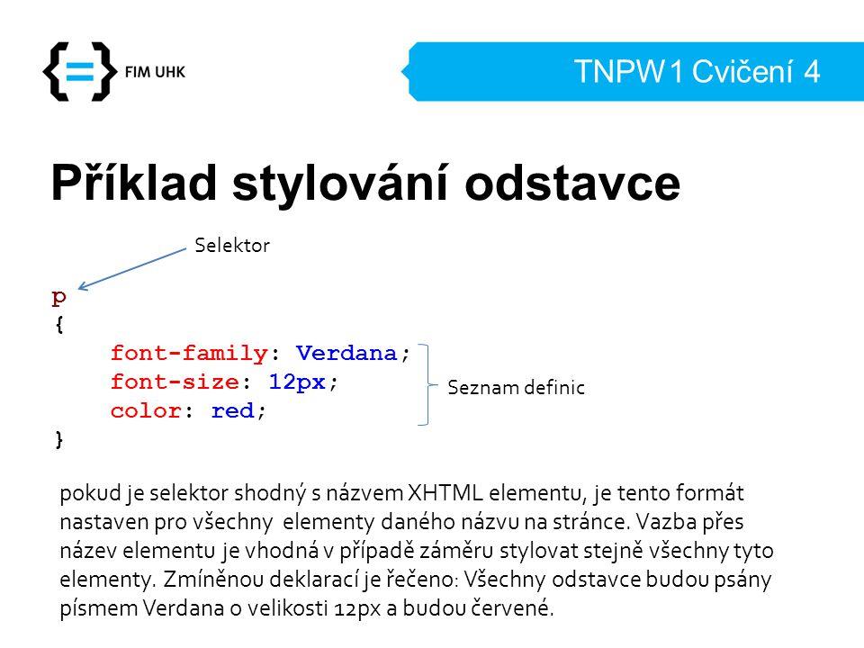 TNPW1 Cvičení 4 Příklad stylování odstavce p { font-family: Verdana; font-size: 12px; color: red; } Selektor Seznam definic pokud je selektor shodný s