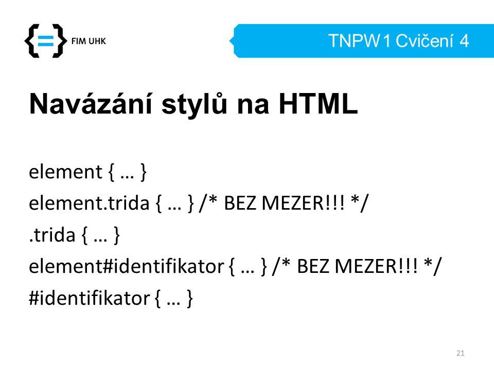 TNPW1 Cvičení 4 Navázání stylů na HTML element { … } element.trida { … } /* BEZ MEZER!!! */.trida { … } element#identifikator { … } /* BEZ MEZER!!! */