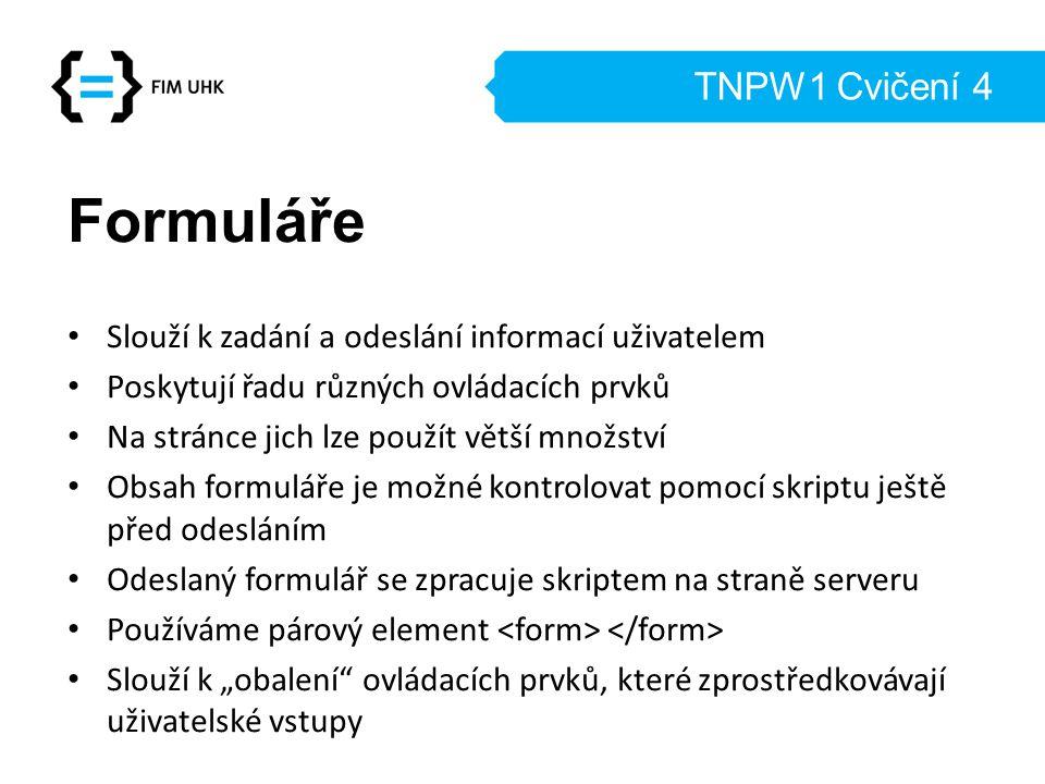 TNPW1 Cvičení 4 Formuláře Slouží k zadání a odeslání informací uživatelem Poskytují řadu různých ovládacích prvků Na stránce jich lze použít větší mno
