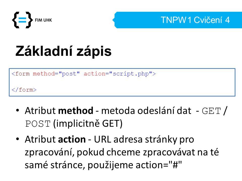 TNPW1 Cvičení 4 Základní zápis Atribut method - metoda odeslání dat - GET / POST (implicitně GET) Atribut action - URL adresa stránky pro zpracování,