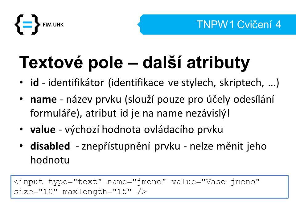 TNPW1 Cvičení 4 Textové pole – další atributy id - identifikátor (identifikace ve stylech, skriptech, …) name - název prvku (slouží pouze pro účely od