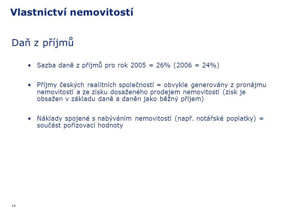 16 Vlastnictví nemovitostí Daň z příjmů Sazba daně z příjmů pro rok 2005 = 26% (2006 = 24%) Příjmy českých realitních společností = obvykle generovány z pronájmu nemovitostí a ze zisku dosaženého prodejem nemovitostí (zisk je obsažen v základu daně a daněn jako běžný příjem) Náklady spojené s nabýváním nemovitostí (např.