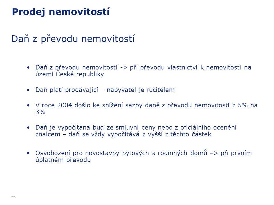 22 Prodej nemovitostí Daň z převodu nemovitostí Daň z převodu nemovitostí -> při převodu vlastnictví k nemovitosti na území České republiky Daň platí prodávající – nabyvatel je ručitelem V roce 2004 došlo ke snížení sazby daně z převodu nemovitostí z 5% na 3% Daň je vypočítána buď ze smluvní ceny nebo z oficiálního ocenění znalcem – daň se vždy vypočítává z vyšší z těchto částek Osvobození pro novostavby bytových a rodinných domů –> při prvním úplatném převodu