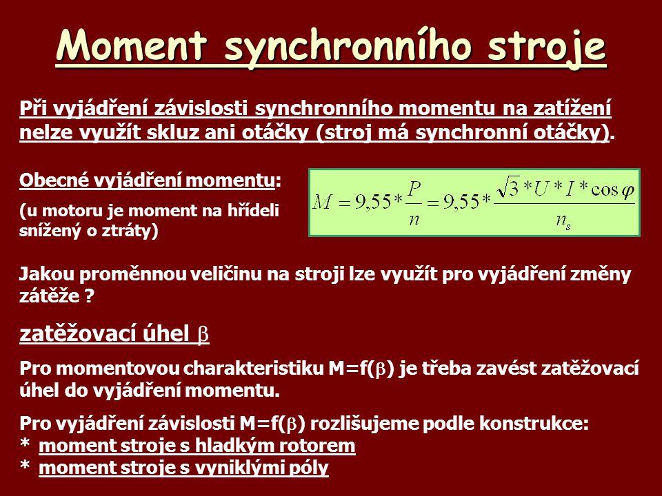 Synchronní moment Velikost synchronního momentu byla odvozena dříve: Stroje s hladkým rotorem mají pouze synchronní moment U strojů s hladkým rotorem předpokládáme stejnou indukční reaktanci v ose pólů budícího vinutí (osa d) i v ose, která je kolmá na osu pólů (osa q).