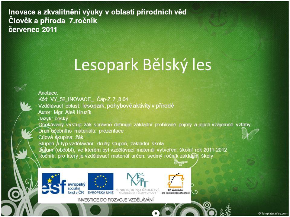Lesopark Bělský les Inovace a zkvalitnění výuky v oblasti přírodních věd Člověk a příroda 7.ročník červenec 2011 Anotace: Kód: VY_52_INOVACE_ Čap-Z 7.