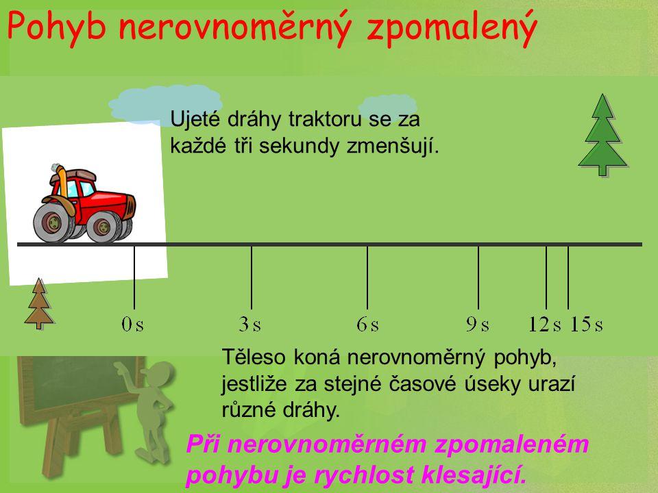 Pohyb nerovnoměrný zpomalený Ujeté dráhy traktoru se za každé tři sekundy zmenšují. Těleso koná nerovnoměrný pohyb, jestliže za stejné časové úseky ur