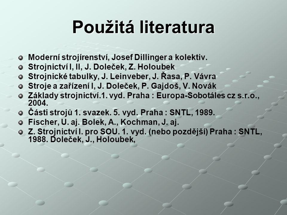 Použitá literatura Moderní strojírenství, Josef Dillinger a kolektiv. Strojnictví I, II, J. Doleček, Z. Holoubek Strojnické tabulky, J. Leinveber, J.