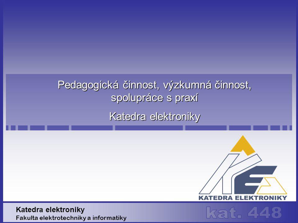 Pedagogická činnost, výzkumná činnost, spolupráce s praxí Katedra elektroniky Fakulta elektrotechniky a informatiky