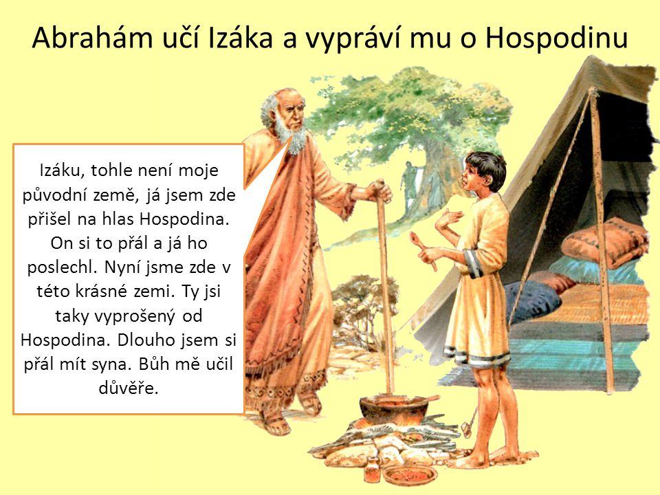 Abrahám učí Izáka a vypráví mu o Hospodinu Izáku, tohle není moje původní země, já jsem zde přišel na hlas Hospodina. On si to přál a já ho poslechl.