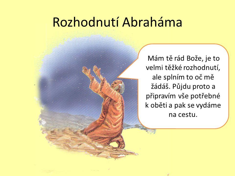Rozhodnutí Abraháma Mám tě rád Bože, je to velmi těžké rozhodnutí, ale splním to oč mě žádáš.