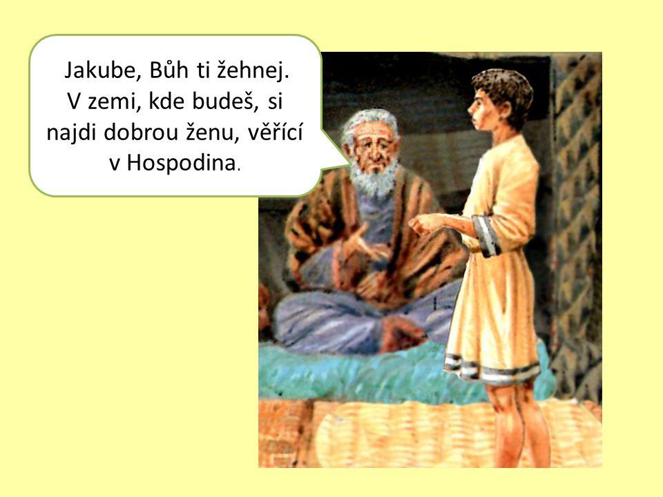 Jakube, Bůh ti žehnej. V zemi, kde budeš, si najdi dobrou ženu, věřící v Hospodina.