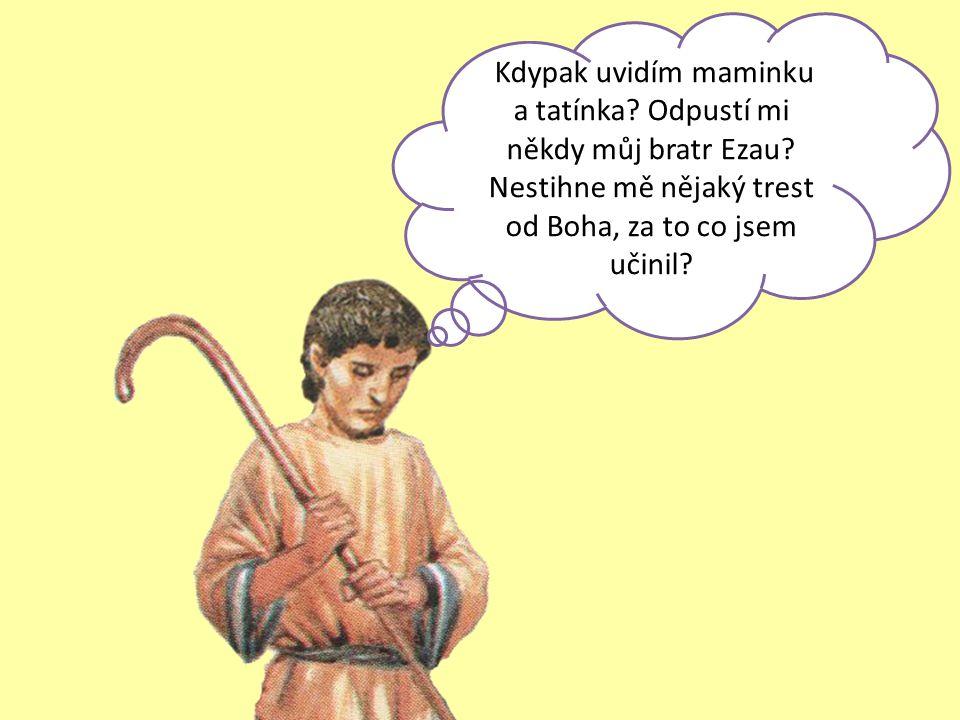 Kdypak uvidím maminku a tatínka? Odpustí mi někdy můj bratr Ezau? Nestihne mě nějaký trest od Boha, za to co jsem učinil?