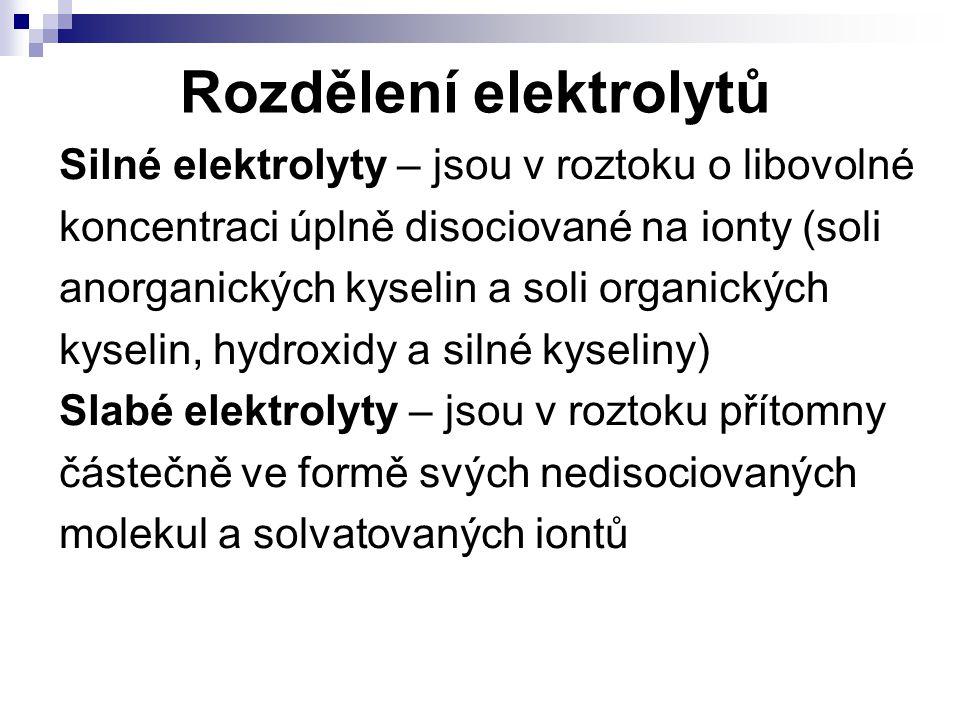 Rozdělení elektrolytů Silné elektrolyty – jsou v roztoku o libovolné koncentraci úplně disociované na ionty (soli anorganických kyselin a soli organic