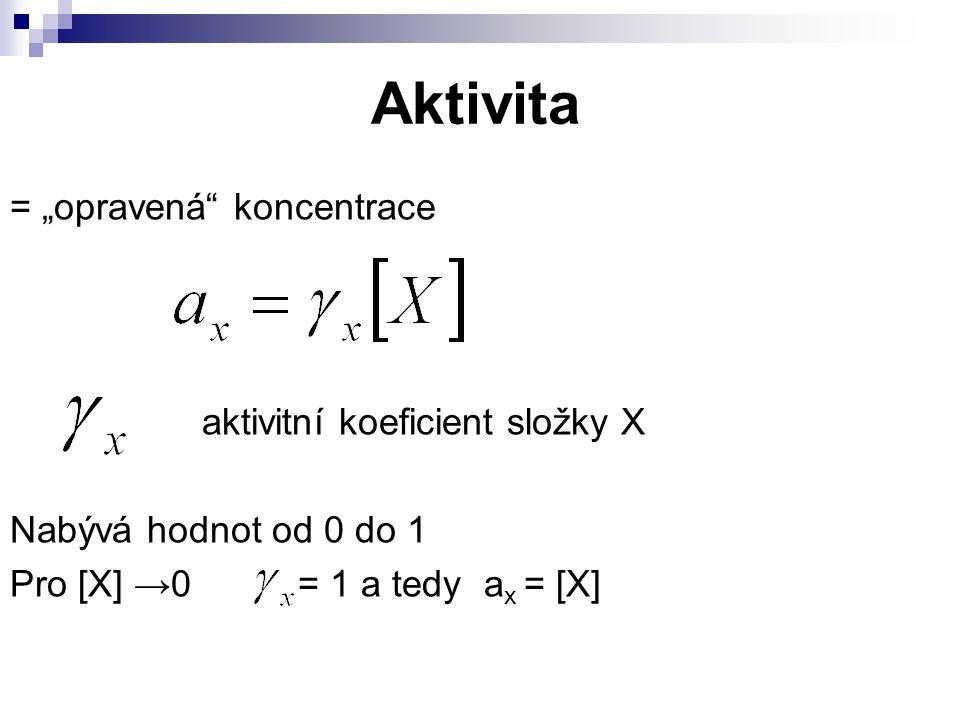 """Aktivita = """"opravená"""" koncentrace aktivitní koeficient složky X Nabývá hodnot od 0 do 1 Pro [X] →0 = 1 a tedy a x = [X]"""