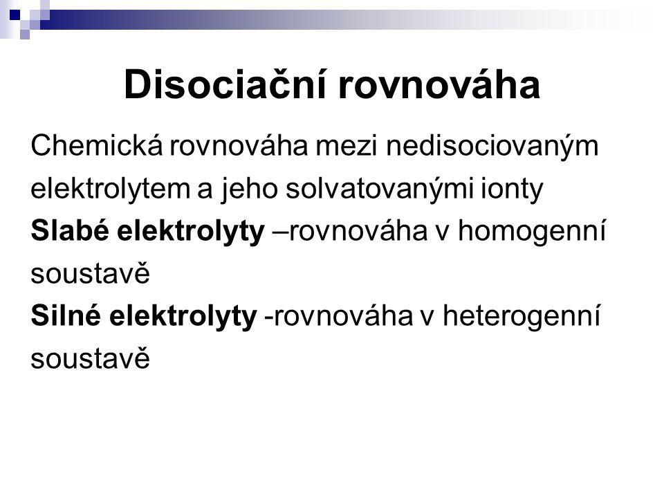 Disociační rovnováha Chemická rovnováha mezi nedisociovaným elektrolytem a jeho solvatovanými ionty Slabé elektrolyty –rovnováha v homogenní soustavě
