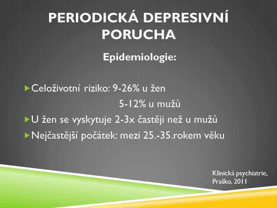 PERIODICKÁ DEPRESIVNÍ PORUCHA Průběh:  Většina – období remisí s dobrým fungováním  12% chronický obraz deprese  Po prodělání 1.depresivní epizody je riziko vzniku další epizody v průběhu života 50 %  Zvýšené riziko suicidálního jednání  10-25% sebevražd v ČR je důsledkem poruchy nálady (dle některých zdrojů o hodně více) Klinická psychiatrie, Praško, 2011