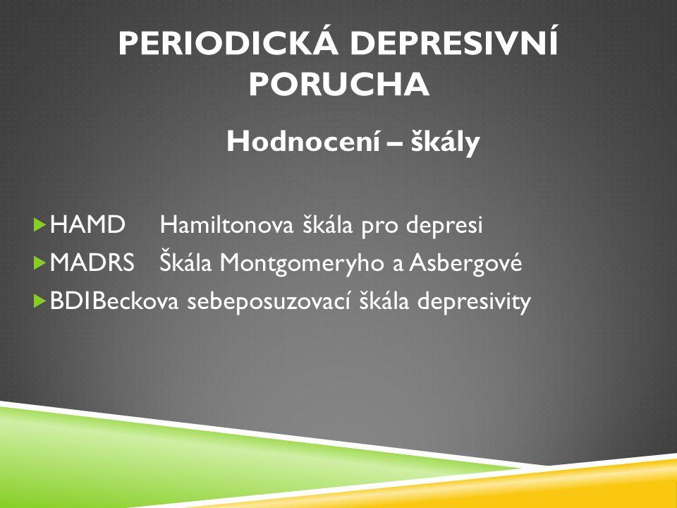 PERIODICKÁ DEPRESIVNÍ PORUCHA Hodnocení – škály  HAMDHamiltonova škála pro depresi  MADRS Škála Montgomeryho a Asbergové  BDIBeckova sebeposuzovací