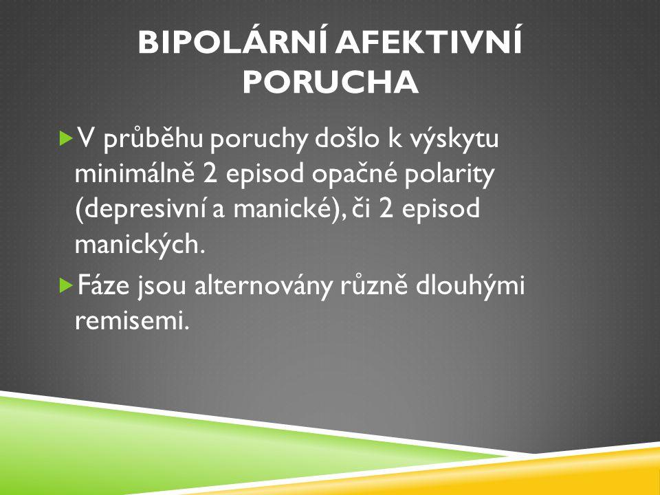 BIPOLÁRNÍ AFEKTIVNÍ PORUCHA  V průběhu poruchy došlo k výskytu minimálně 2 episod opačné polarity (depresivní a manické), či 2 episod manických.  Fá