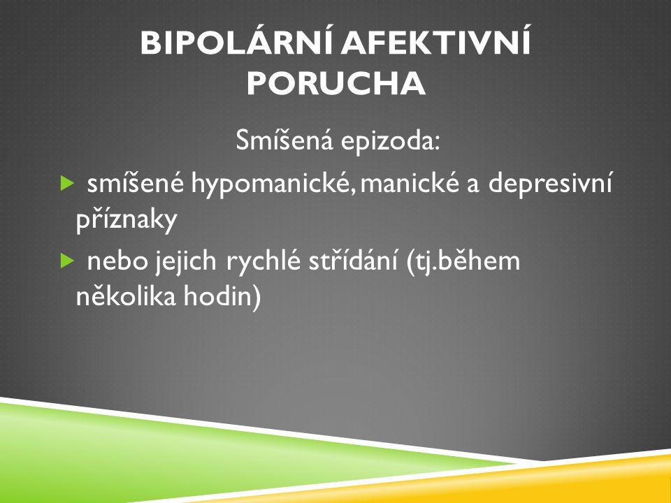 BIPOLÁRNÍ AFEKTIVNÍ PORUCHA Epidemiologie:  Celoživotní prevalence: 3.9%  Počátek onemocnění: většinou 15-30 let  Průměrný věk pro 1.epizodu: 21 let  U žen častěji depresivní epizody, u mužů bývá poměr vyrovnanější Klinická psychiatrie, Praško, 2011