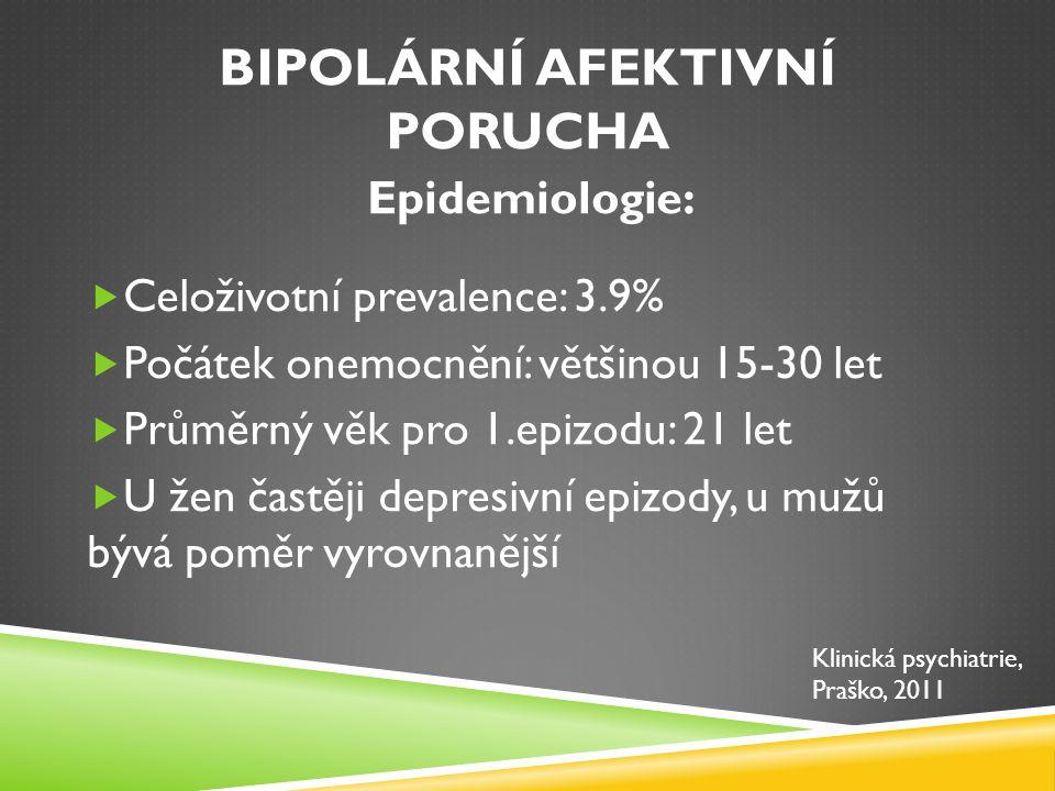 BIPOLÁRNÍ AFEKTIVNÍ PORUCHA Průběh:  Celoživotní onemocnění s opakujícími se epizodami  Průměrně 11-15 epizod za život  Většinou 1-2 depresivní epizody, než vznikne první manická fáze Klinická psychiatrie, Praško, 2011
