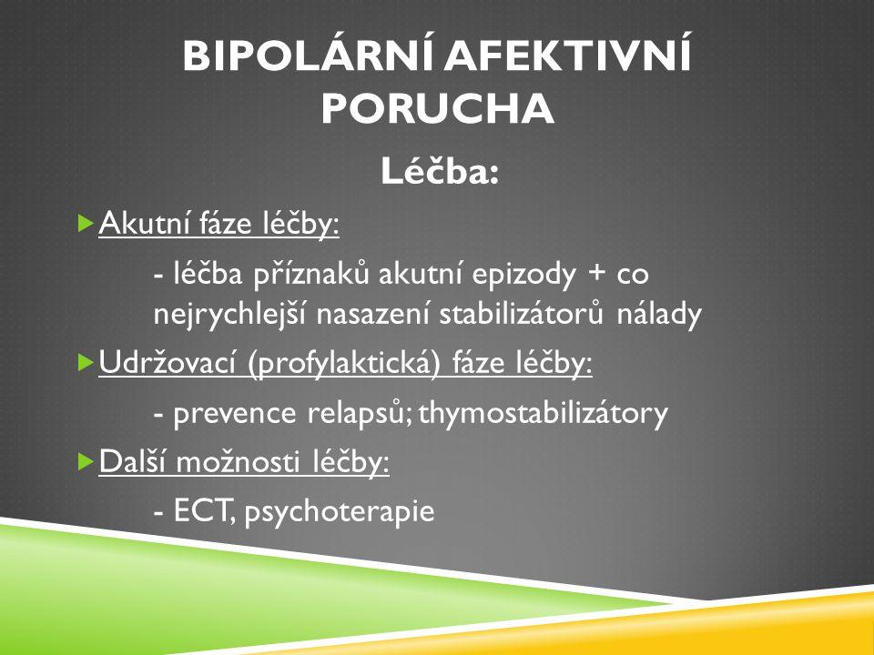 BIPOLÁRNÍ AFEKTIVNÍ PORUCHA Léčba:  Akutní fáze léčby: - léčba příznaků akutní epizody + co nejrychlejší nasazení stabilizátorů nálady  Udržovací (p