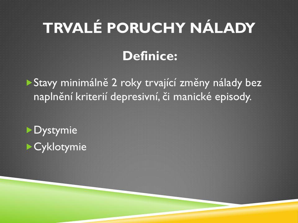 TRVALÉ PORUCHY NÁLADY Definice:  Stavy minimálně 2 roky trvající změny nálady bez naplnění kriterií depresivní, či manické episody.  Dystymie  Cykl