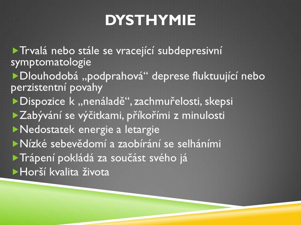 """DYSTHYMIE Epidemiologie  Celoživotní prevalence: 3-5%  U žen: 2-3x vyšší riziko rozvoje dysthymie  Začátek: většinou v rané dospělosti mezi 20- 30 lety  Možná komorbidita s depresivními epizodami (""""zdvojená deprese ) Klinická psychiatrie, Praško, 2011"""