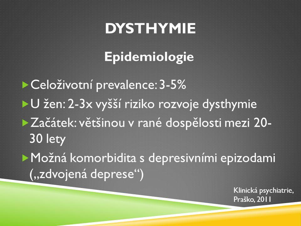 DYSTHYMIE Epidemiologie  Celoživotní prevalence: 3-5%  U žen: 2-3x vyšší riziko rozvoje dysthymie  Začátek: většinou v rané dospělosti mezi 20- 30