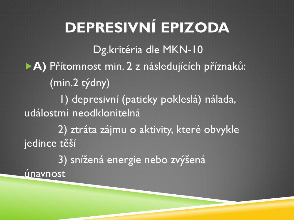 DEPRESIVNÍ EPIZODA Dg.kritéria dle MKN-10  A) Přítomnost min. 2 z následujících příznaků: (min.2 týdny) 1) depresivní (paticky pokleslá) nálada, udál