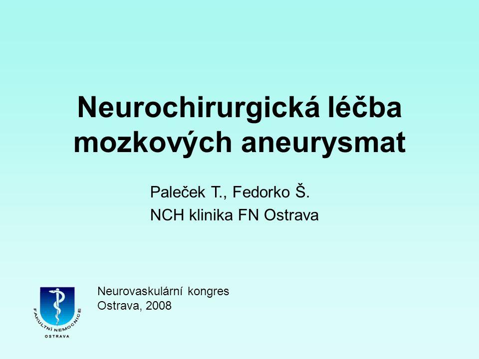 Neurochirurgická léčba mozkových aneurysmat Paleček T., Fedorko Š. NCH klinika FN Ostrava Neurovaskulární kongres Ostrava, 2008