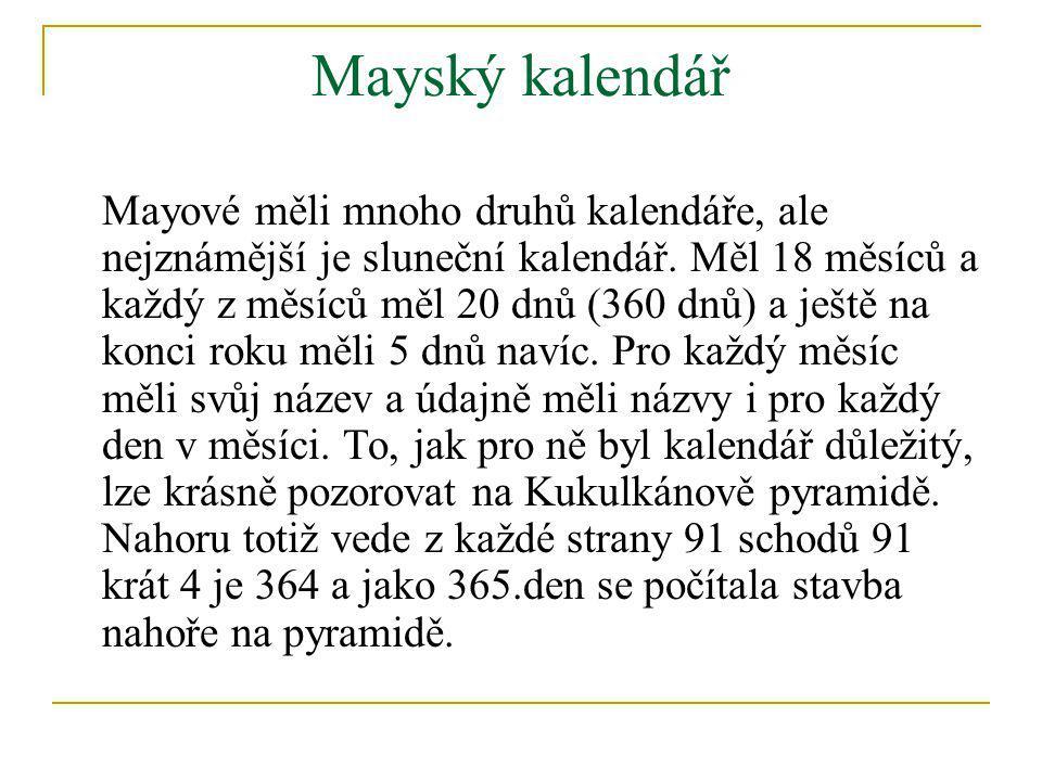 Mayský kalendář Mayové měli mnoho druhů kalendáře, ale nejznámější je sluneční kalendář. Měl 18 měsíců a každý z měsíců měl 20 dnů (360 dnů) a ještě n