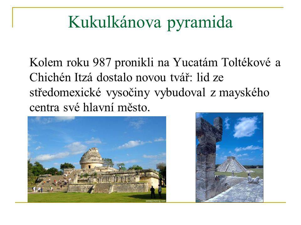 Kukulkánova pyramida Kolem roku 987 pronikli na Yucatám Toltékové a Chichén Itzá dostalo novou tvář: lid ze středomexické vysočiny vybudoval z mayskéh