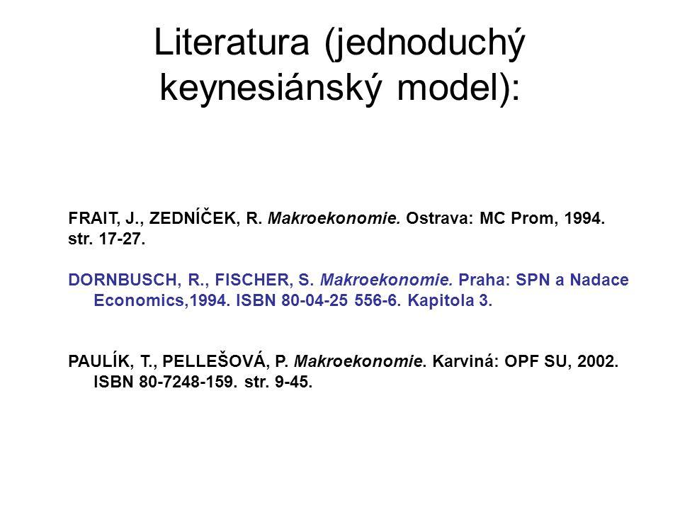 Literatura (jednoduchý keynesiánský model): FRAIT, J., ZEDNÍČEK, R. Makroekonomie. Ostrava: MC Prom, 1994. str. 17-27. DORNBUSCH, R., FISCHER, S. Makr
