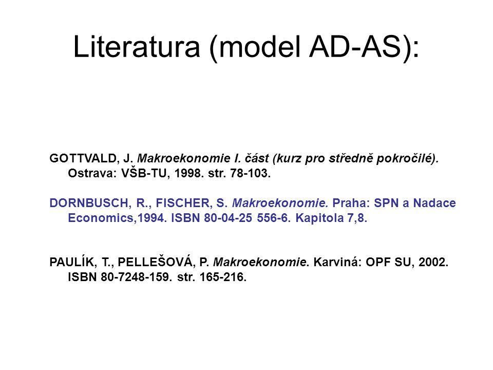 Literatura (model AD-AS): GOTTVALD, J. Makroekonomie I. část (kurz pro středně pokročilé). Ostrava: VŠB-TU, 1998. str. 78-103. DORNBUSCH, R., FISCHER,