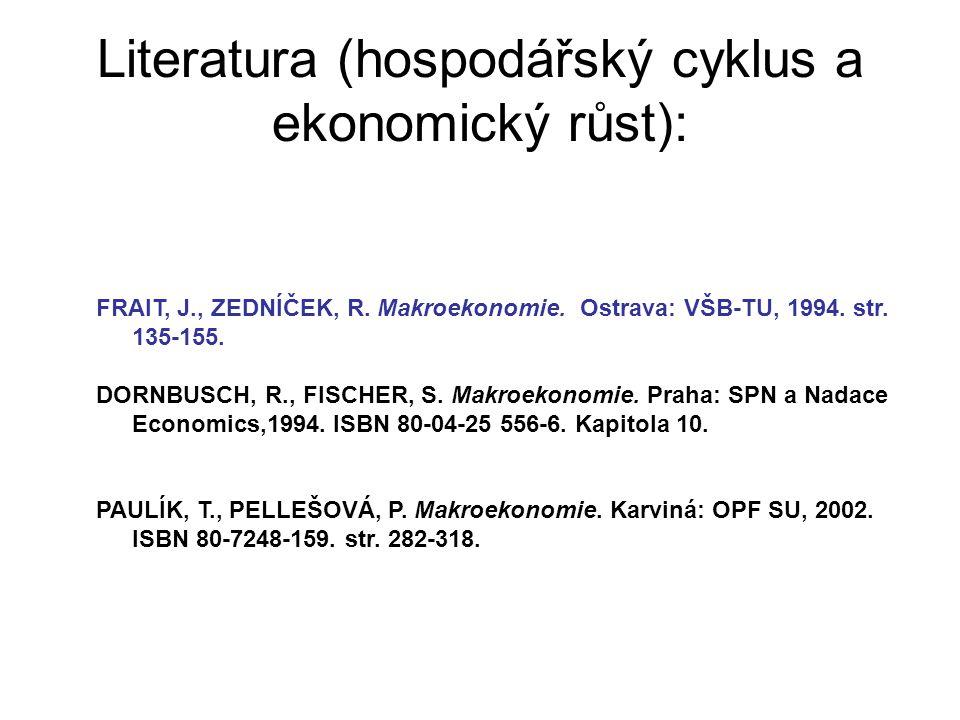 Literatura (hospodářský cyklus a ekonomický růst): FRAIT, J., ZEDNÍČEK, R. Makroekonomie. Ostrava: VŠB-TU, 1994. str. 135-155. DORNBUSCH, R., FISCHER,