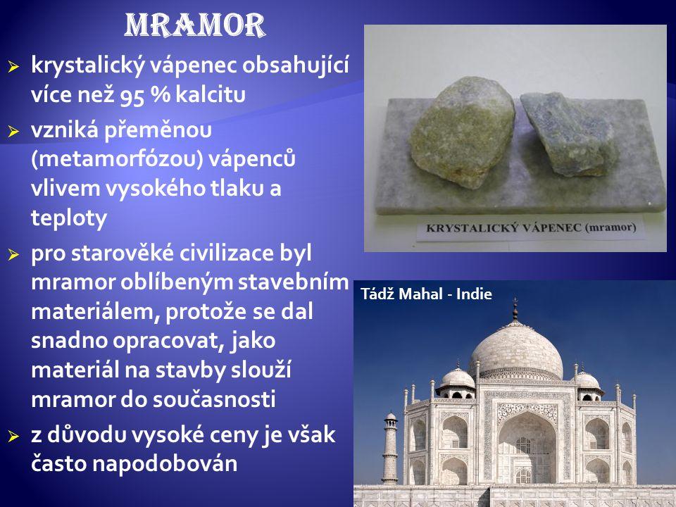 mramor  krystalický vápenec obsahující více než 95 % kalcitu  vzniká přeměnou (metamorfózou) vápenců vlivem vysokého tlaku a teploty  pro starověké civilizace byl mramor oblíbeným stavebním materiálem, protože se dal snadno opracovat, jako materiál na stavby slouží mramor do současnosti  z důvodu vysoké ceny je však často napodobován Tádž Mahal - Indie